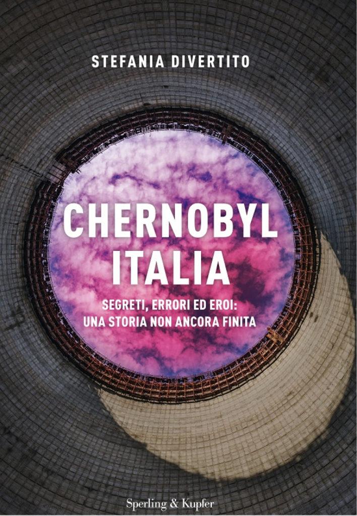Chernobyl Italia. Segreti, errori ed eroi- una storia non ancora finita di Stefania Divertito (Sperling & Kupfer, 2019)