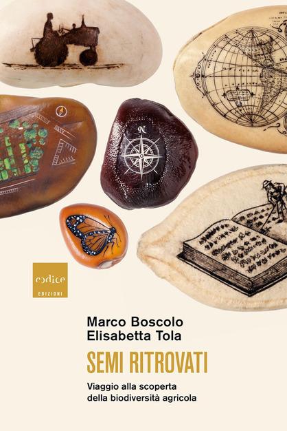 Semi Ritrovati. Viaggio alla scoperta della biodiversità agricola di Marco Boscolo ed Elisabetta Tola Codice Edizioni 2020